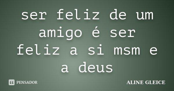 ser feliz de um amigo é ser feliz a si msm e a deus... Frase de aline gleice.