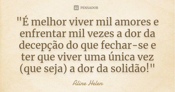 """""""É melhor viver mil amores e enfrentar mil vezes a dor da decepção do que fechar-se e ter que viver uma única vez (que seja) a dor da solidão!""""... Frase de Aline Helen."""