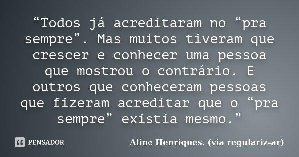 """""""Todos já acreditaram no """"pra sempre"""". Mas muitos tiveram que crescer e conhecer uma pessoa que mostrou o contrário. E outros que conheceram pessoas que fizeram... Frase de Aline Henriques. (via regulariz-ar)."""