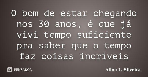 O bom de estar chegando nos 30 anos, é que já vivi tempo suficiente pra saber que o tempo faz coisas incríveis... Frase de Aline L. Silveira.