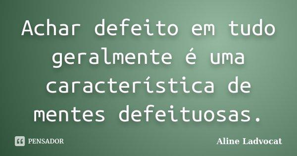 Achar defeito em tudo geralmente é uma característica de mentes defeituosas.... Frase de Aline Ladvocat.