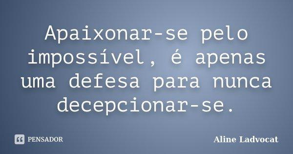 Apaixonar-se pelo impossível, é apenas uma defesa para nunca decepcionar-se.... Frase de Aline Ladvocat.