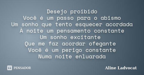 Desejo proibido Você é um passo para o abismo Um sonho que tento esquecer acordada À noite um pensamento constante Um sonho excitante Que me faz acordar ofegant... Frase de Aline Ladvocat.