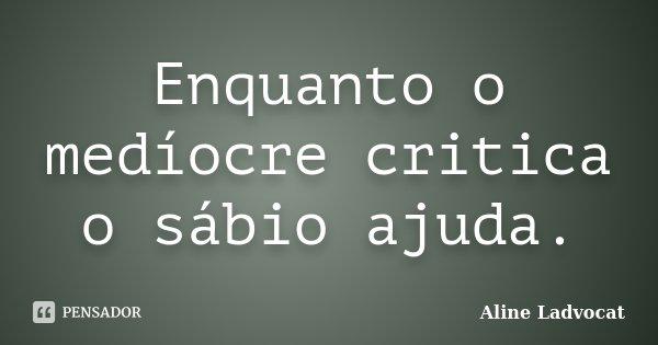 Enquanto o medíocre critica o sábio ajuda.... Frase de Aline Ladvocat.