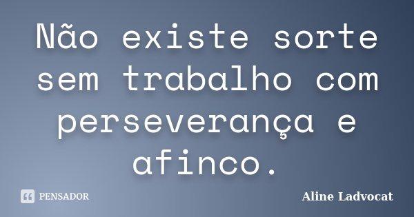 Não existe sorte sem trabalho com perseverança e afinco.... Frase de Aline Ladvocat.
