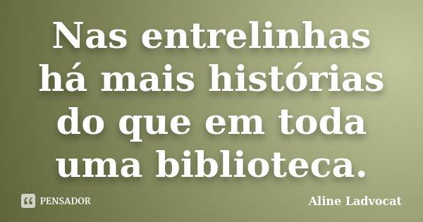 Nas entrelinhas há mais histórias do que em toda uma biblioteca.... Frase de Aline Ladvocat.