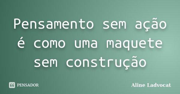 Pensamento sem ação é como uma maquete sem construção... Frase de Aline Ladvocat.