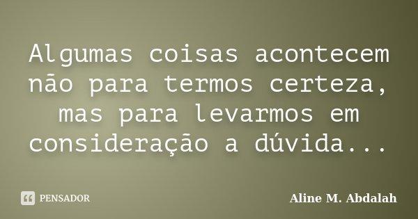 Algumas coisas acontecem não para termos certeza, mas para levarmos em consideração a dúvida...... Frase de Aline M. Abdalah.