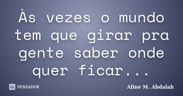 Às vezes o mundo tem que girar pra gente saber onde quer ficar...... Frase de Aline M. Abdalah.