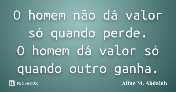 O Homem Não Dá Valor Só Quando Perde.... Aline M. Abdalah