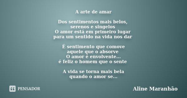 A arte de amar Dos sentimentos mais belos, serenos e singelos O amor está em primeiro lugar para um sentido na vida nos dar É sentimento que comove aquele que o... Frase de Aline Maranhão.