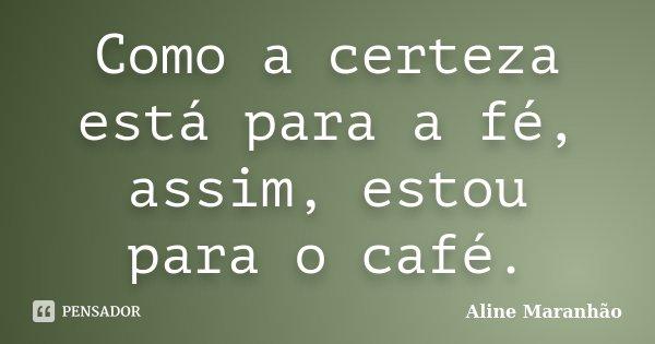 Como a certeza está para a fé, assim, estou para o café.... Frase de Aline Maranhão.