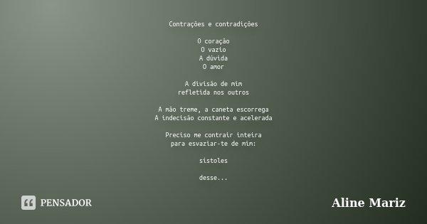 Contrações e contradições O coração O vazio A dúvida O amor A divisão de mim refletida nos outros A mão treme, a caneta escorrega A indecisão constante e aceler... Frase de Aline Mariz.
