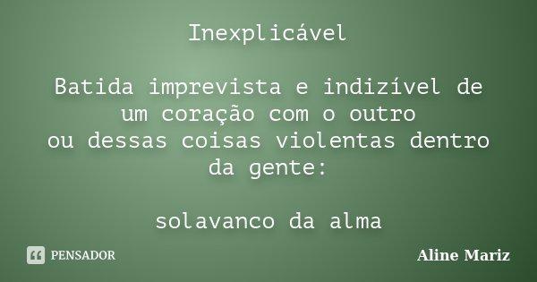 Inexplicável Batida imprevista e indizível de um coração com o outro ou dessas coisas violentas dentro da gente: solavanco da alma... Frase de Aline Mariz.