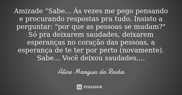 """Amizade """"Sabe... Às vezes me pego pensando e procurando respostas pra tudo. Insisto a perguntar: """"por que as pessoas se mudam?"""" Só pra deixarem s... Frase de Aline Marques da Rocha."""