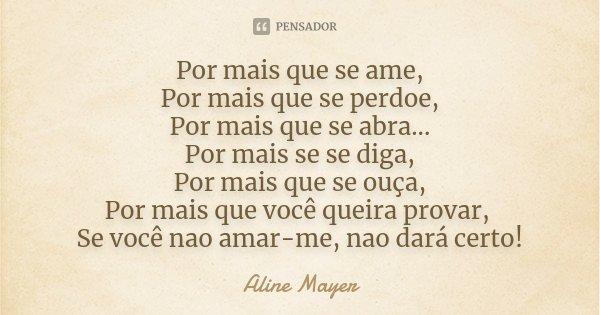 Por mais que se ame, Por mais que se perdoe, Por mais que se abra... Por mais se se diga, Por mais que se ouça, Por mais que você queira provar, Se você nao ama... Frase de Aline Mayer.