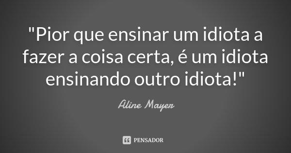 """""""Pior que ensinar um idiota a fazer a coisa certa, é um idiota ensinando outro idiota!""""... Frase de Aline Mayer."""