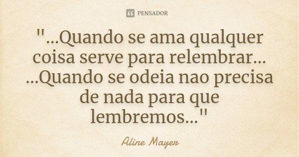 """""""...Quando se ama qualquer coisa serve para relembrar... ...Quando se odeia nao precisa de nada para que lembremos...""""... Frase de Aline Mayer."""