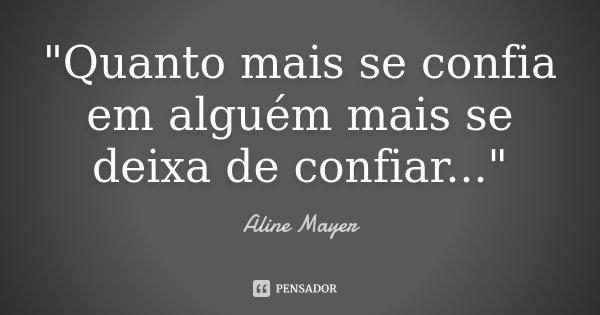 """""""Quanto mais se confia em alguém mais se deixa de confiar...""""... Frase de Aline Mayer."""