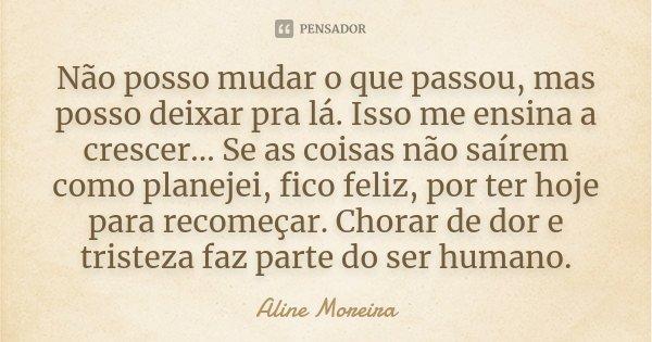 Não posso mudar o que passou, mas posso deixar pra lá. Isso me ensina a crescer... Se as coisas não saírem como planejei, fico feliz, por ter hoje para recomeça... Frase de Aline Moreira.
