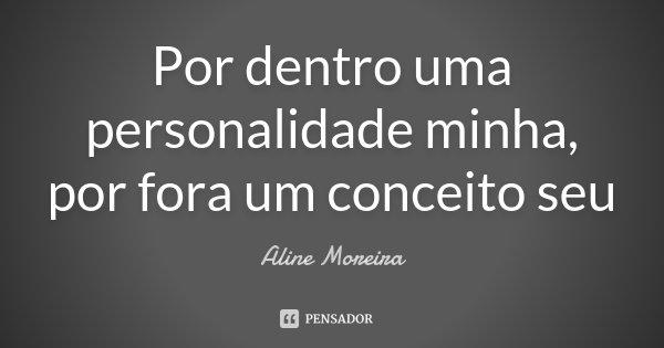 Por dentro uma personalidade minha, por fora um conceito seu... Frase de Aline Moreira.