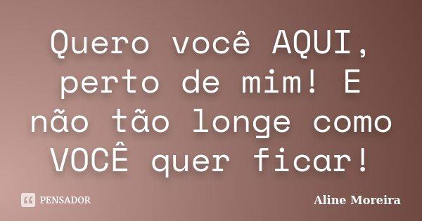 Quero você AQUI, perto de mim! E não tão longe como VOCÊ quer ficar!... Frase de Aline Moreira ;).