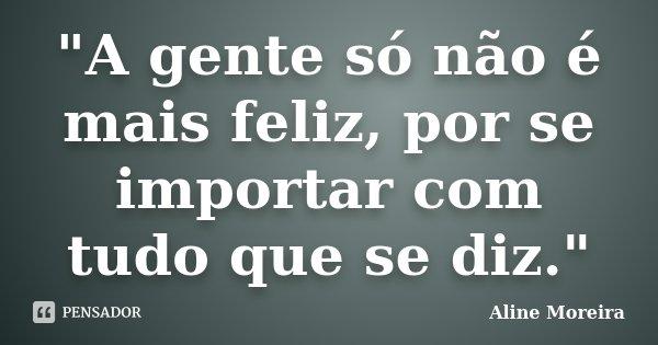 """""""A gente só não é mais feliz, por se importar com tudo que se diz.""""... Frase de Aline Moreira."""