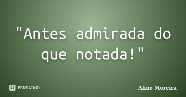 """Antes admirada do que notada!""... Frase de Aline Moreira."