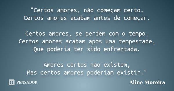"""""""Certos amores, não começam certo. Certos amores acabam antes de começar. Certos amores, se perdem com o tempo. Certos amores acabam após uma tempestade, Q... Frase de Aline Moreira."""