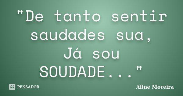 """""""De tanto sentir saudades sua, Já sou SOUDADE...""""... Frase de Aline Moreira."""