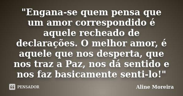 """""""Engana-se quem pensa que um amor correspondido é aquele recheado de declarações. O melhor amor, é aquele que nos desperta, que nos traz a Paz, nos dá sent... Frase de Aline Moreira."""