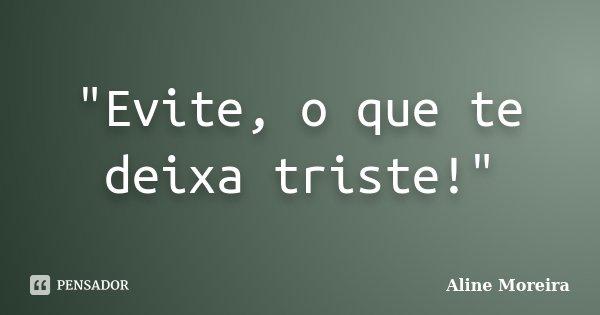 """Evite, o que te deixa triste!""... Frase de Aline Moreira."
