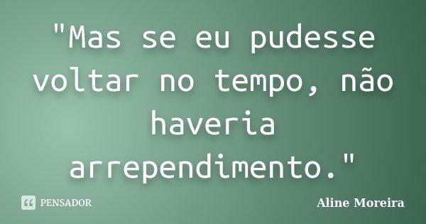 """""""Mas se eu pudesse voltar no tempo, não haveria arrependimento.""""... Frase de Aline Moreira."""