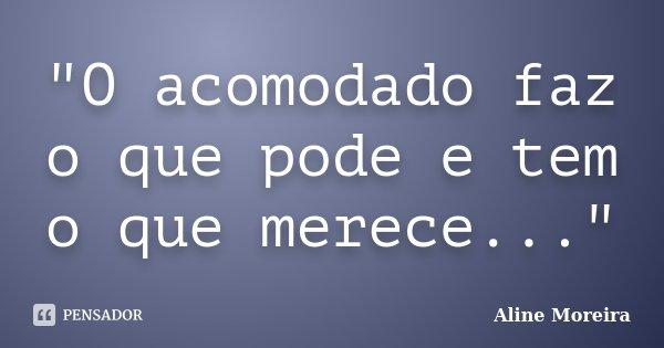 """""""O acomodado faz o que pode e tem o que merece...""""... Frase de Aline Moreira."""