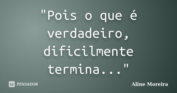 """Pois o que é verdadeiro, dificilmente termina...""... Frase de Aline Moreira."