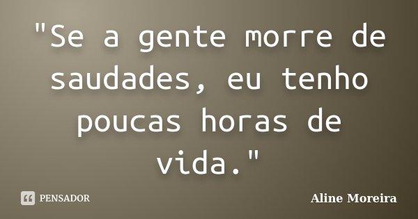 """""""Se a gente morre de saudades, eu tenho poucas horas de vida.""""... Frase de Aline Moreira."""