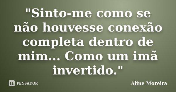 """""""Sinto-me como se não houvesse conexão completa dentro de mim... Como um imã invertido.""""... Frase de Aline Moreira."""