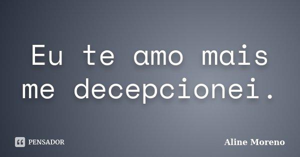 Eu te amo mais me decepcionei.... Frase de Aline Moreno.