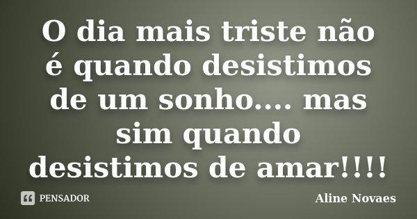 O dia mais triste não é quando desistimos de um sonho.... mas sim quando desistimos de amar!!!!... Frase de Aline Novaes.