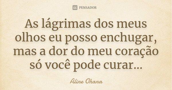 As lágrimas dos meus olhos eu posso enchugar, mas a dor do meu coração só você pode curar...... Frase de Aline Ohana.