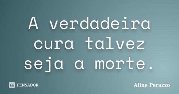 A verdadeira cura talvez seja a morte.... Frase de Aline Perazzo.