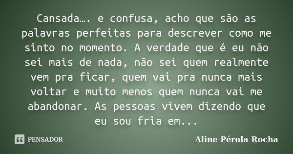 Cansada…. e confusa, acho que são as palavras perfeitas para descrever como me sinto no momento. A verdade que é eu não sei mais de nada, não sei quem realmente... Frase de Aline Pérola Rocha.
