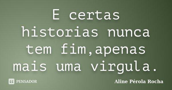 E certas historias nunca tem fim,apenas mais uma virgula.... Frase de Aline Pérola Rocha.