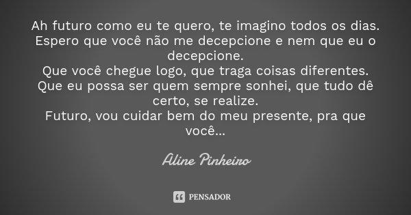 Ah futuro como eu te quero, te imagino todos os dias. Espero que você não me decepcione e nem que eu o decepcione. Que você chegue logo, que traga coisas difere... Frase de Aline Pinheiro.