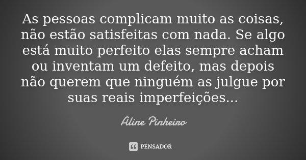 As pessoas complicam muito as coisas, não estão satisfeitas com nada. Se algo está muito perfeito elas sempre acham ou inventam um defeito, mas depois não quere... Frase de Aline Pinheiro.