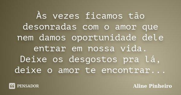Às vezes ficamos tão desonradas com o amor que nem damos oportunidade dele entrar em nossa vida. Deixe os desgostos pra lá, deixe o amor te encontrar...... Frase de Aline Pinheiro.