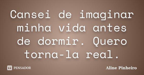 Cansei de imaginar minha vida antes de dormir. Quero torna-la real.... Frase de Aline Pinheiro.