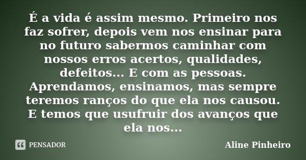É a vida é assim mesmo. Primeiro nos faz sofrer, depois vem nos ensinar para no futuro sabermos caminhar com nossos erros acertos, qualidades, defeitos... E com... Frase de Aline Pinheiro.