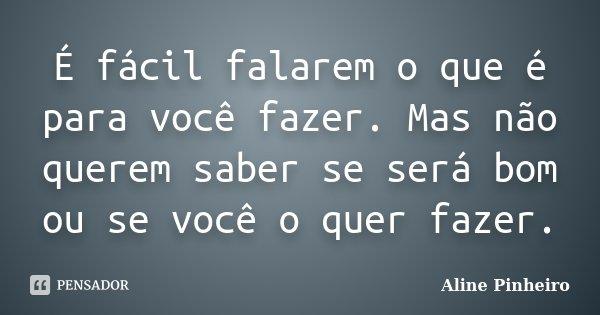 É fácil falarem o que é para você fazer. Mas não querem saber se será bom ou se você o quer fazer.... Frase de Aline Pinheiro.