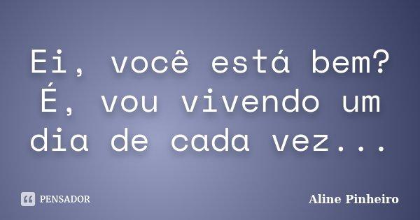 Ei, você está bem? É, vou vivendo um dia de cada vez...... Frase de Aline Pinheiro.